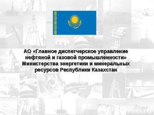 АО «Главное диспетчерское управление нефтяной и газовой промышленности» Министер