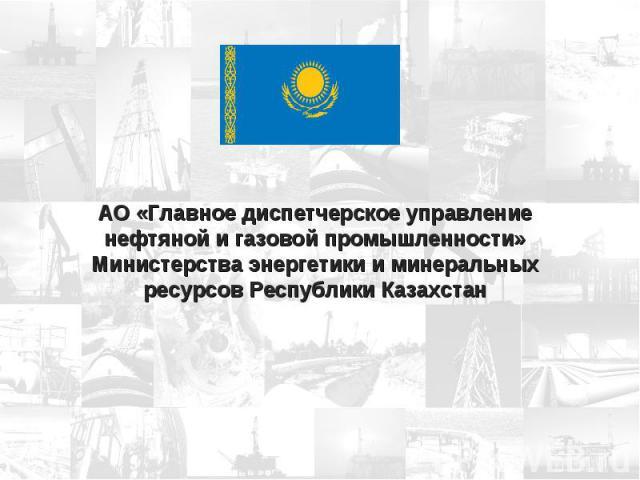 АО «Главное диспетчерское управление нефтяной и газовой промышленности» Министерства энергетики и минеральных ресурсов Республики Казахстан