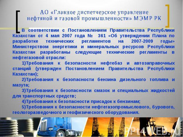 АО «Главное диспетчерское управление нефтяной и газовой промышленности» МЭМР РК В соответствии с Постановлением Правительства Республики Казахстан от 4 мая 2007 года № 361 «Об утверждении Плана по разработке технических регламентов на 2007-2009 годы…