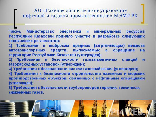 АО «Главное диспетчерское управление нефтяной и газовой промышленности» МЭМР РК Также, Министерство энергетики и минеральных ресурсов Республики Казахстан приняло участие в разработке следующих технических регламентов:1) Требования к выбросам вредны…