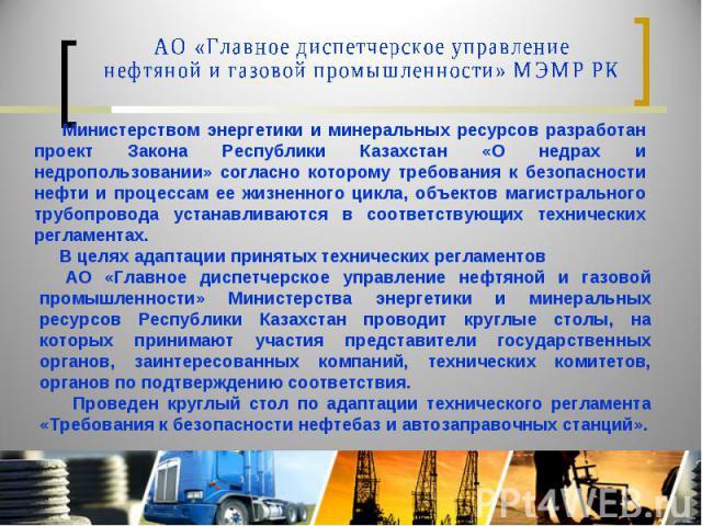 АО «Главное диспетчерское управление нефтяной и газовой промышленности» МЭМР РК Министерством энергетики и минеральных ресурсов разработан проект Закона Республики Казахстан «О недрах и недропользовании» согласно которому требования к безопасности н…