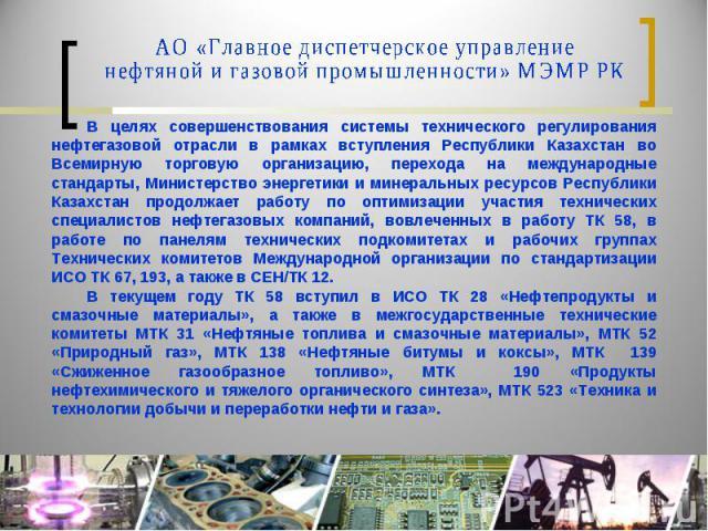 АО «Главное диспетчерское управление нефтяной и газовой промышленности» МЭМР РКВ целях совершенствования системы технического регулирования нефтегазовой отрасли в рамках вступления Республики Казахстан во Всемирную торговую организацию, перехода на …