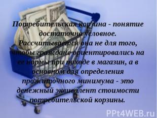 Потребительская корзина - понятие достаточно условное. Рассчитывается она не для