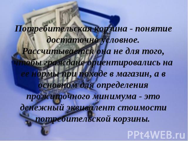 Потребительская корзина - понятие достаточно условное. Рассчитывается она не для того, чтобы граждане ориентировались на ее нормы при походе в магазин, а в основном для определения прожиточного минимума - это денежный эквивалент стоимости потребител…