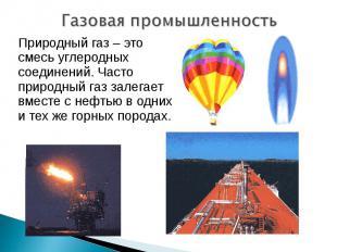 Газовая промышленность Природный газ – это смесь углеродных соединений. Часто пр