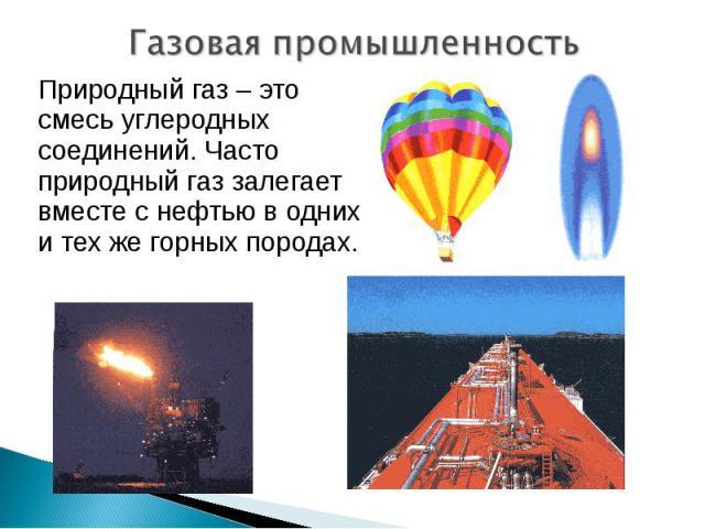 Газовая промышленность Природный газ – это смесь углеродных соединений. Часто природный газ залегает вместе с нефтью в одних и тех же горных породах.