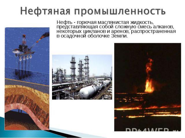 Нефтяная промышленность Нефть - горючая маслянистая жидкость, представляющая собой сложную смесь алканов, некоторых цикланов и аренов, распространенная в осадочной оболочке Земли.