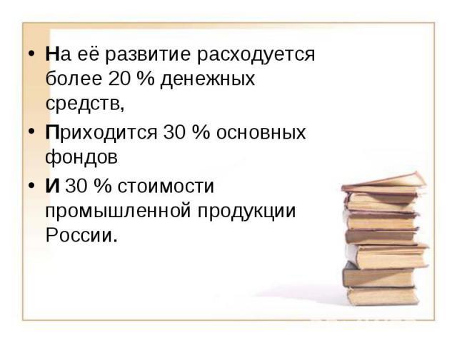На её развитие расходуется более 20% денежных средств, Приходится 30% основных фондов И 30% стоимости промышленной продукции России.