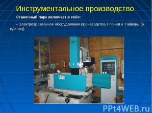 Инструментальное производство Станочный парк включает в себя:- Электроэрозионное