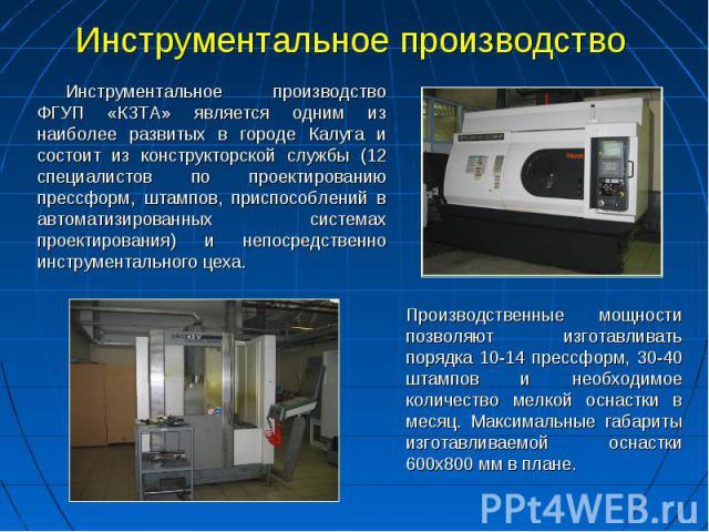 Инструментальное производство Инструментальное производство ФГУП «КЗТА» является одним из наиболее развитых в городе Калуга и состоит из конструкторской службы (12 специалистов по проектированию прессформ, штампов, приспособлений в автоматизированны…