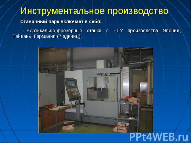 Инструментальное производство Станочный парк включает в себя:- Вертикально-фрезерные станки с ЧПУ производства Японии, Тайвань, Германии (7 единиц).