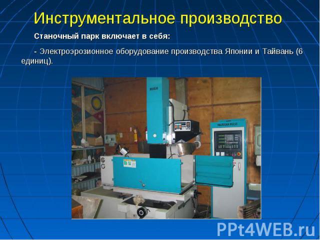 Инструментальное производство Станочный парк включает в себя:- Электроэрозионное оборудование производства Японии и Тайвань (6 единиц).