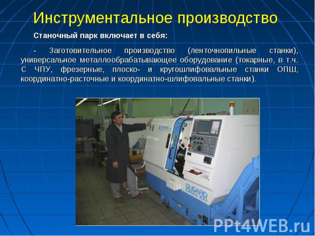 Инструментальное производство Станочный парк включает в себя:- Заготовительное производство (ленточнопильные станки), универсальное металлообрабатывающее оборудование (токарные, в т.ч. С ЧПУ, фрезерные, плоско- и кругошлифовальные станки ОПШ, коорди…
