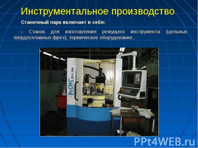 Инструментальное производство Станочный парк включает в себя:- Станок для изготовления режущего инструмента (цельных твердосплавных фрез), термическое оборудование..