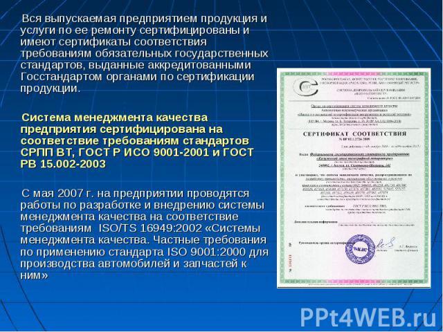 Вся выпускаемая предприятием продукция и услуги по ее ремонту сертифицированы и имеют сертификаты соответствия требованиям обязательных государственных стандартов, выданные аккредитованными Госстандартом органами по сертификации продукции. Система м…