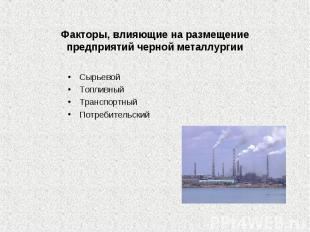 Факторы, влияющие на размещение предприятий черной СырьевойТопливныйТранспортный