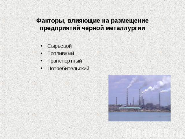 Факторы, влияющие на размещение предприятий черной СырьевойТопливныйТранспортныйПотребительскийметаллургии