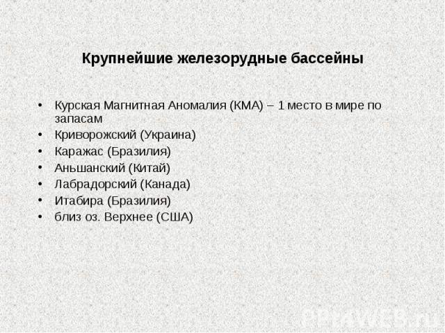Крупнейшие железорудные бассейны Курская Магнитная Аномалия (КМА) – 1 место в мире по запасамКриворожский (Украина)Каражас (Бразилия)Аньшанский (Китай)Лабрадорский (Канада)Итабира (Бразилия)близ оз. Верхнее (США)