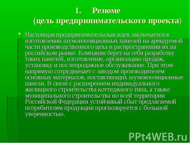Резюме (цель предпринимательского проекта) Настоящая предпринимательская идея заключается в изготовлении шумоизоляционных панелей на арендуемой части производственного цеха и распространении их на российском рынке. Компания берет на себя разработку …