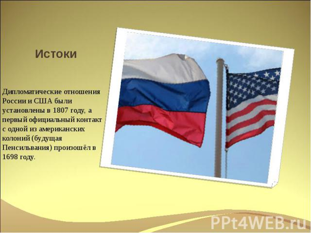 Истоки Дипломатические отношения России и США были установлены в 1807 году, а первый официальный контакт с одной из американских колоний (будущая Пенсильвания) произошёл в 1698 году.
