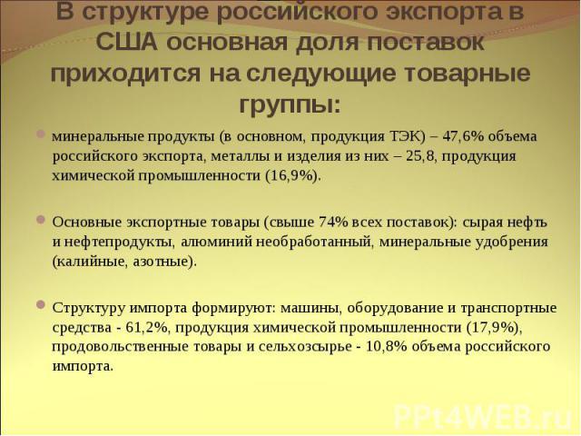 В структуре российского экспорта в США основная доля поставок приходится на следующие товарные группы: минеральные продукты (в основном, продукция ТЭК) – 47,6% объема российского экспорта, металлы и изделия из них – 25,8, продукция химической промыш…