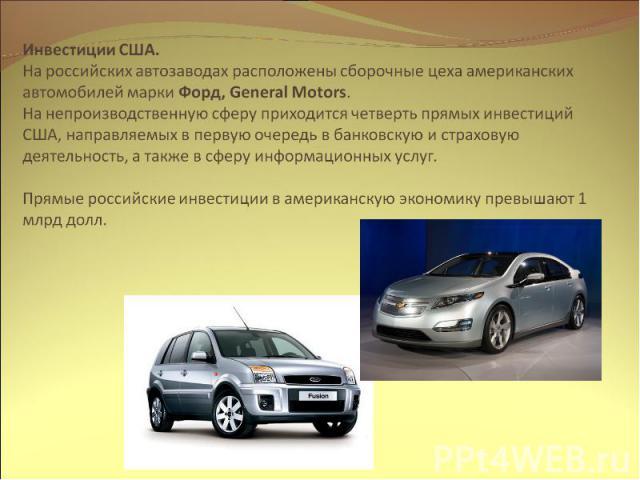 Инвестиции США. На российских автозаводах расположены сборочные цеха американских автомобилей марки Форд, General Motors. На непроизводственную сферу приходится четверть прямых инвестиций США, направляемых в первую очередь в банковскую и страховую д…