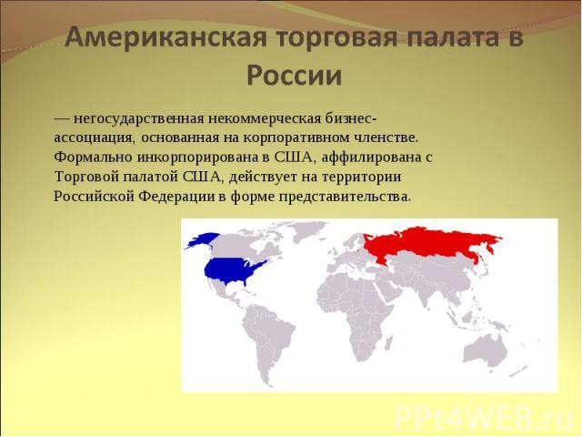 Американская торговая палата в России — негосударственная некоммерческая бизнес-ассоциация, основанная на корпоративном членстве. Формально инкорпорирована в США, аффилирована с Торговой палатой США, действует на территории Российской Федерации в фо…