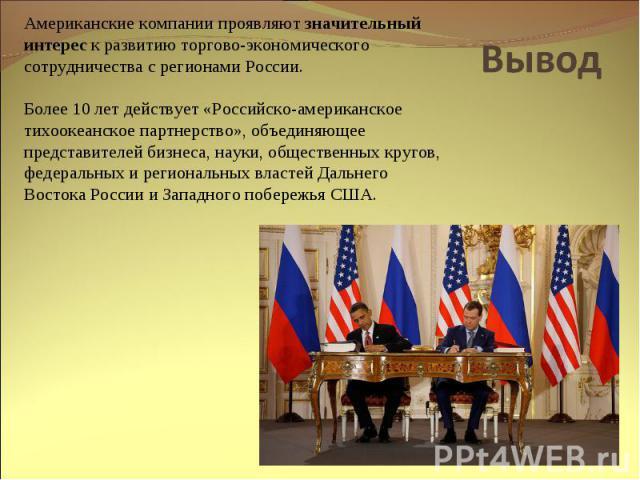 Вывод Американские компании проявляют значительный интерес к развитию торгово-экономического сотрудничества с регионами России. Более 10 лет действует «Российско-американское тихоокеанское партнерство», объединяющее представителей бизнеса, науки, об…