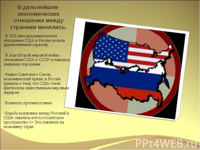 В дальнейшем экономические отношения между странами менялись. В XIX веке дипломатические отношения США и России носили дружественный характер.В ходе Второй мировой войны отношения США и СССР оставались умеренно хорошими.Развал Советского Союза, экон…