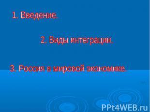 1. Введение.2. Виды интеграции.3. Россия в мировой экономике.