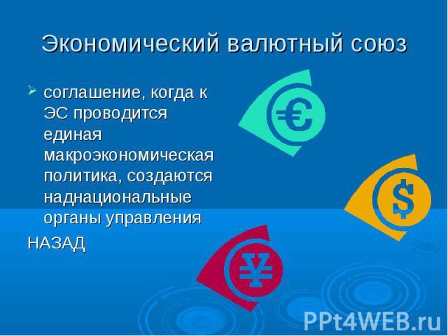 Экономический валютный союз соглашение, когда к ЭС проводится единая макроэкономическая политика, создаются наднациональные органы управленияНАЗАД