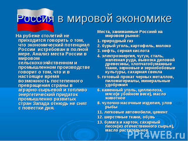 Россия в мировой экономике На рубеже столетий не приходится говорить о том, что экономический потенциал России истребован в полной мере. Анализ места России в мировом сельскохозяйственном и промышленном производстве говорит о том, что и в настоящее …