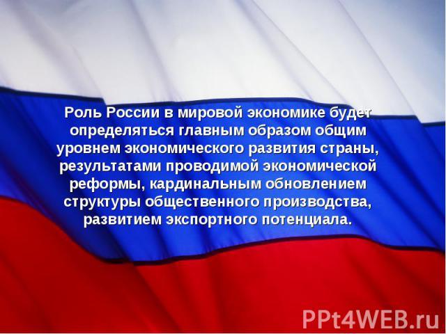 Роль России в мировой экономике будет определяться главным образом общим уровнем экономического развития страны, результатами проводимой экономической реформы, кардинальным обновлением структуры общественного производства, развитием экспортного поте…