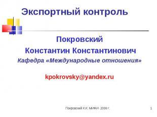 Экспортный контроль Покровский Константин КонстантиновичКафедра «Международные о