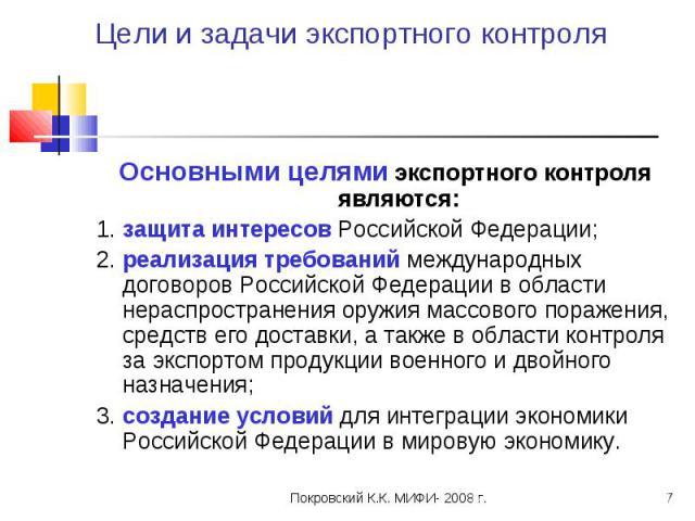 Цели и задачи экспортного контроля Основными целями экспортного контроля являются:1. защита интересов Российской Федерации;2. реализация требований международных договоров Российской Федерации в области нераспространения оружия массового поражения, …