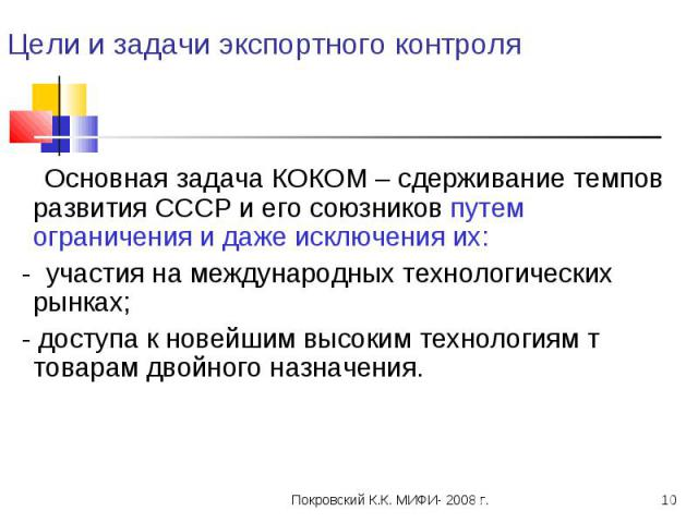 Цели и задачи экспортного контроля Основная задача КОКОМ – сдерживание темпов развития СССР и его союзников путем ограничения и даже исключения их: - участия на международных технологических рынках; - доступа к новейшим высоким технологиям т товарам…