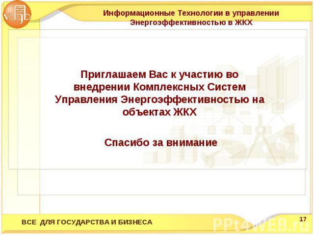 Информационные Технологии в управлении Энергоэффективностью в ЖКХПриглашаем Вас к участию во внедрении Комплексных Систем Управления Энергоэффективностью на объектах ЖКХ Спасибо за внимание