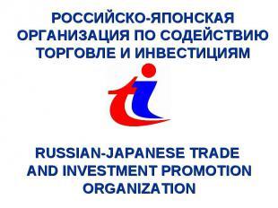 РОССИЙСКО-ЯПОНСКАЯ ОРГАНИЗАЦИЯ ПО СОДЕЙСТВИЮ ТОРГОВЛЕ И ИНВЕСТИЦИЯМ RUSSIAN-JAPA
