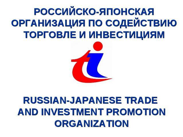 РОССИЙСКО-ЯПОНСКАЯ ОРГАНИЗАЦИЯ ПО СОДЕЙСТВИЮ ТОРГОВЛЕ И ИНВЕСТИЦИЯМ RUSSIAN-JAPANESE TRADE AND INVESTMENT PROMOTION ORGANIZATION