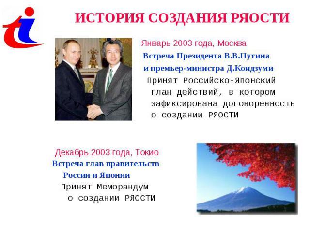 ИСТОРИЯ СОЗДАНИЯ РЯОСТИ Январь 2003 года, Москва Встреча Президента В.В.Путина и премьер-министра Д.Коидзуми Принят Российско-Японский план действий, в котором зафиксирована договоренность о создании РЯОСТИ Декабрь 2003 года, ТокиоВстреча глав прави…