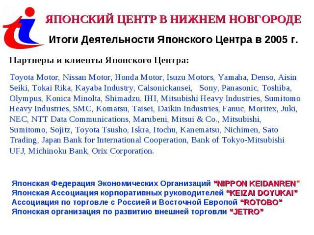 ЯПОНСКИЙ ЦЕНТР В НИЖНЕМ НОВГОРОДЕИтоги Деятельности Японского Центра в 2005 г.Партнеры и клиенты Японского Центра: Toyota Motor, Nissan Motor, Honda Motor, Isuzu Motors, Yamaha, Denso, Aisin Seiki, Tokai Rika, Kayaba Industry, Calsonickansei, Sony, …