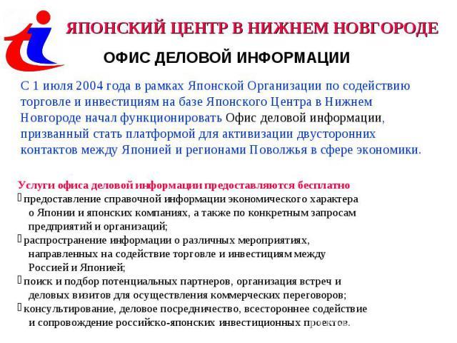 ЯПОНСКИЙ ЦЕНТР В НИЖНЕМ НОВГОРОДЕОФИС ДЕЛОВОЙ ИНФОРМАЦИИС 1 июля 2004 года в рамках Японской Организации по содействию торговле и инвестициям на базе Японского Центра в Нижнем Новгороде начал функционировать Офис деловой информации, призванный стать…