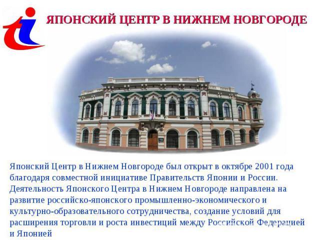 ЯПОНСКИЙ ЦЕНТР В НИЖНЕМ НОВГОРОДЕЯпонский Центр в Нижнем Новгороде был открыт в октябре 2001 года благодаря совместной инициативе Правительств Японии и России. Деятельность Японского Центра в Нижнем Новгороде направлена на развитие российско-японско…