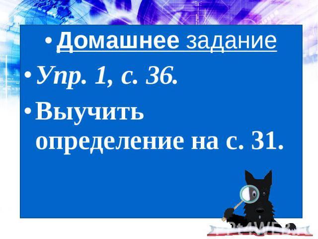 Домашнее заданиеУпр. 1, с. 36.Выучить определение на с. 31.