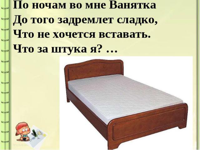 По ночам во мне ВаняткаДо того задремлет сладко,Что не хочется вставать.Что за штука я? …