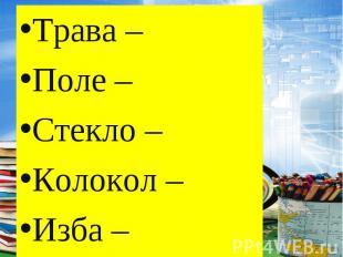 Трава – Поле – Стекло – Колокол – Изба –