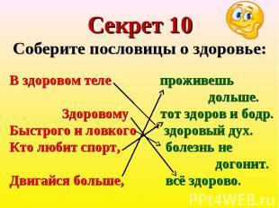 Секрет 10Соберите пословицы о здоровье: В здоровом теле проживешь дольше. Здоров