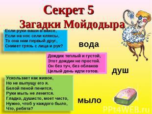 Секрет 5 Загадки Мойдодыра Если руки ваши в ваксе, Если на нос сели кляксы,То он