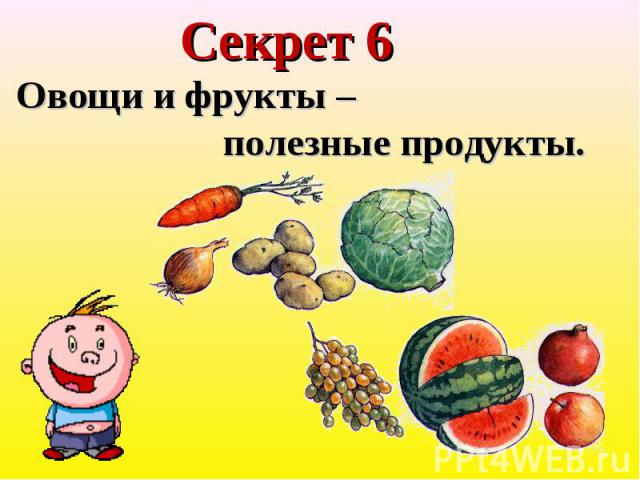 Секрет 6 Овощи и фрукты – полезные продукты.