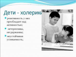 Дети - холерики реактивность у них преобладает над активностью; нетерпеливы, нес